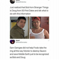 Doug, Memes, and The Ring: @sarahhdaviau  Just realized that Bob from Stranger Things  is Doug from 50 First Dates and idk what to  do with this information  THE 10 COMMAN  Kenai  @KenaiGonzalez  Sam Gamgee did not help Frodo take the  ring all the way Mordor to destroy Sauron  and save Middle Earth just to be recognized  as Bob and Doug