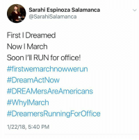 Community, Family, and Memes: Sarahi Espinoza Salamanca  @SarahiSalamanca  First I Dreamed  NowI March  Soon I'II RUN for office!  #ffirstwem archnowwerun  #DreamActNow  #DREAMersAreAmericans  #Why!March  #Dreamers RunningForOffice  1/22/18, 5:40 PM 👏🏾👏🏾👏🏾@Sara_hiEspinoza just announced she's running too! Sarahi Espinoza Salamanca was undocumented for 22 years and had DACA for 2 1-2 of those years. She became a legal permanent resident in 2015 and has had papers for just over 2 years. In addition, she is founder and CEO of @dreamers_roadmap an app that connects undocumented students with scholarships. I'm ready to make calls and knock on doors for her! . . Read more: Sarahi Espinoza Salamanca is the Founder and CEO of DREAMers Roadmap, a mobile app platform that helps undocumented students navigate the necessary resources to access higher education. This is Sarahi's latest project in a longer trajectory of activism within and for the undocumented community, which has placed her in the spotlight of continued conversations centered on national immigration policy. Sarahi was a Champion of Change at the White House in 2014, has received 2 House of Representatives Awards, and was recently named in Forbes 30 under 30. A former undocumented student who once had to drop out of school to support her family, Sarahi's personal experience informs her unwavering vision: to help hundreds of thousands of Latino students eliminate the barriers to success and achieve their full potential. . . CleanDreamAct TrumpShutdown immigration Congress governmentshutdown
