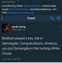 "America, Empire, and Fucking: @sarahjeong  contributing editor @Motherboard. nested deep  inside #toomanyfolders. sarah@sarahjeong.net l  PGP: keybase.io/sarahjeong  Tweet  sarah jeong  Csarahjeong  Breitbart played a key role in  Gamergate. Congratulations, America,  you put Gamergate in the fucking White  House  11/13/16, 11:26 PNM <p><a class=""tumblr_blog"" href=""http://loltaku.tumblr.com/post/153182334149"">loltaku</a>:</p> <blockquote> <p>when you gotta accuse your fictional enemies of having power at the highest level of government so you can feel like you're accomplishing something and fighting an evil empire with all your twitter rants instead of just yelling like a lunatic</p> </blockquote>"