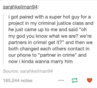 """partner in crime: sarahkeilman94:  i got paired with a super hot guy for a  project in my criminal justice class and  he just came up to me and said """"oh  my god you know what we are? we're  partners in crime! get it?"""" and then we  both changed each others contact in  our phone to """"partner in crime"""" and  now i kinda wanna marry him  Source: sarahkeilman94  165,244 notes"""