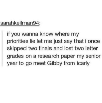 Finals, iCarly, and Memes: sarahkeilman94:  if you wanna know where my  priorities lie let me just say that i once  skipped two finals and lost two letter  grades on a research paper my senior  year to go meet Gibby from icarly no regrets