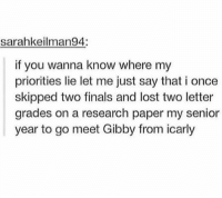 Finals, iCarly, and Memes: sarahkeilman94:  if you wanna know where my  priorities lie let me just say that i once  skipped two finals and lost two letter  grades on a research paper my senior  year to go meet Gibby from icarly Priorities ¯\_(ツ)_-¯
