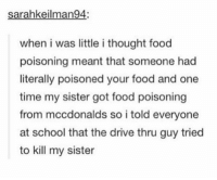 Food, School, and Drive: sarahkeilman94:  when i was little i thought food  poisoning meant that someone had  literally poisoned your food and one  time my sister got food poisoning  from mccdonalds so i told everyone  at school that the drive thru guy tried  to kill my sister murderer https://t.co/9WLBhEtKsU