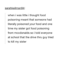 Food, School, and Tumblr: sarahkeilman94:  when i was little i thought food  poisoning meant that someone had  literally poisoned your food and one  time my sister got food poisoning  from mccdonalds so i told everyone  at school that the drive thru guy tried  to kill my sister lmfao damn