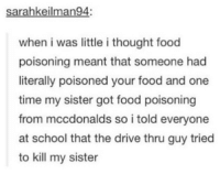 Food, Lmao, and Memes: sarahkeilman94:  when i was little i thought food  poisoning meant that someone had  literally poisoned your food and one  time my sister got food poisoning  from mccdonalds so i told everyone  at school that the drive thru guy tried  to kill my sister lmao same