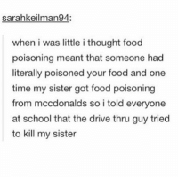 Driving, Memes, and Drive: Sarahkeilman94:  when i was little i thought food  poisoning meant that someone had  literally poisoned your food and one  time my sister got food poisoning  from mccdonalds so i told everyone  at school that the drive thru guy tried  to kill my sister Lmao