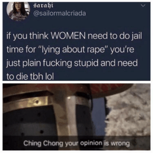 """Fucking, God, and Jail: saraht  @sailormalcriada  if you think WOMEN need to do jail  time for """"lying about rape"""" you're  just plain fucking stupid and need  to die tbh lol  Ching Chong your opinion is wrong Swagger is god"""