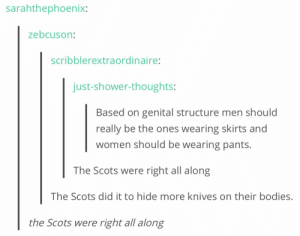 Bodies , Shower, and Shower Thoughts: sarahthephoenix:  zebcuson:  scribblerextraordina  ire:  just-shower-thoughts:  Based on genital structure men should  really be the ones wearing skirts and  women should be wearing pants.  The Scots were right all along  The Scots did it to hide more knives on their bodies  the Scots were right all along They were ALWAYS RIGHT