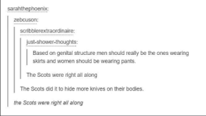 Bodies , Shower, and Shower Thoughts: sarahthephoenix:  zebcuson:  scribblerextraordinaire  just-shower-thoughts:  Based on genital structure men should really be the ones wearing  skirts and women should be wearing pants.  The Scots were right all along  The Scots did it to hide more knives on their bodies.  the Scots were right all along They were right all along