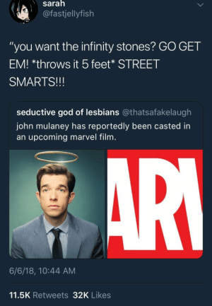 "johnemulaney:  Big, if true: saralh  @fastjellyfish  ""you want the infinity stones? GO GET  EM! *throws it 5feet* STREET  SMARTS!!!  seductive god of lesbians @thatsafakelaugh  John mulaney has reportedly been casted in  an upcoming marvel film  6/6/18, 10:44 AM  11.5K Retweets32K Likes johnemulaney:  Big, if true"