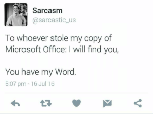 Microsoft, Microsoft Office, and Office: Sarcasm  @sarcastic_us  To whoever stole my copy of  Microsoft Office: I will find you,  You have my Word.  5:07 pm 16 Jul 16 Pun intended