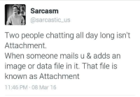 He has a point: Sarcasm  @sarcastic us  Two people chatting all day long isn't  Attachment.  When someone mails u & adds an  image or data file in it. That file is  known as Attachment  11:46 PM 08 Mar 16 He has a point