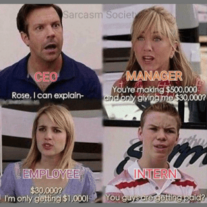 Capitalism in a nutshell: Sarcasm Societ  MANAGER  ou're mak  CEO  Rose. I can explain andony gvingmel$30 0000  EMPLOYEE  INTERN  $30,0007  I'm only gettng $1,000You guysare gettingHeald?  OU Capitalism in a nutshell