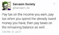 It's nice I've no money.: Sarcasm Society  @Sarcasm_So  Pay tax on the income you earn, pay  tax when you spend the already taxed  money you have, then pay taxes on  the remaining balance as well  7:20 PM 01 Jul 17 It's nice I've no money.
