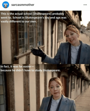 Memes, School, and Shakespeare: sarcasmmother  This is the actual school [Shakespeare] probably  went to. School in Shakespeare's day and age was  vastly different to our own.  In fact, it was far easier-  because he didn't have to study Shakespeare.