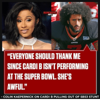 "GOAT!: SARCASTIC  NFL  HEVERYONE SHOULD THANK ME  SINCE CARDI B ISN'T PERFORMING  AT THE SUPER BOWL.SHE'S  AWFUL.""  COLIN KAEPERNICK ON CARDI B PULLING OUT OF SB53 STUNT GOAT!"
