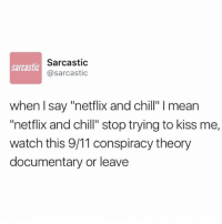 "why does @sarcastic know me so well: Sarcastic  @sarcastic  sarcastic  when I say ""netflix and chill"" I mean  ""netflix and chill"" stop trying to kiss me,  watch this 9/11 conspiracy theory  documentary or leave why does @sarcastic know me so well"