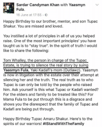 """Disgusting!: Sardar Candyman Khan with Yaasmyn  Fula  16 June at 17:55 .  ﹀  Happy Birthday to our brother, mentor, and son Tupac  Shakur. You are missed and loved.  You instilled a lot of principles in all of us you helped  raise. One of the most important principles' you have  taught us is to """"stay true"""". In the spirit of truth I would  like to share the following:  Estate, is trving to silence the real story by suing  Yaasmyn Fula, Yaki Kadafi's mom (Outlawz). Yaasmyn  is now in litigation with the estate over their attempt at  silencing her and the truth. The real truth as to who  Tupac is can only be told by the people who raised  him. Ask yourself is this what Tupac or Kadafi wanted?  For the elders and family to be treated like this? For  Mama Fula to be put through this is a disgrace and  shows you the disrespect that the family of Tupac and  Kadafi are being put through.  Happy Birthday Tupac Amaru Shakur. Here's to the  spirits of our warriors! Disgusting!"""
