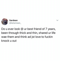 Best Friend, Life, and Love: Sardearn  @ketamean  Do u ever look @ ur best friend of 7 years,  been through thick and thin, shared ur life  wae them and think ad jst love to fuckin  knock u out Let your mate know 👇 Follow @ladbible for more