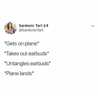 Relatable, Earbuds, and Why: Sardonic Tart I  @SardonicTart  *Gets on plane*  *Takes out earbuds  *Untangles earbuds*  *Plane lands why is it impossible to untangle earbuds 😭