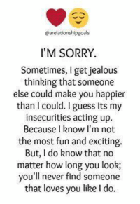im sorry: Sarelationshipgoals  I'M SORRY.  Sometimes, I get jealous  thinking that someone  else could make you happier  than I could. I guess its my  insecurities acting up.  Because know I'm not  the most fun and exciting.  But, I do know that no  matter how long you look;  you'll never find someone  that loves you like l do.
