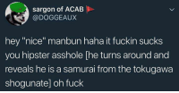 """Non Existent Existentialist: Sargon of ACAB  @DOGGEAUX  hey """"nice"""" manbun haha it fuckin sucks  you hipster asshole he turns around and  reveals he is a samurai from the tokugawa  shogunate] oh fuck"""