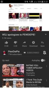 A Dream, Abc, and Community: Sargon of Akkad  872,639 subscribers  HOME  VIDEOS  PLAYLISTS  COMMUNITY  CHANNELS  ABC  Uploads PLAY ALL  YOUTUBE  21:27  SUBSCRIBE  11:14  13:40  Patreon Double Down  What is Driving the Subscribe  to PewDiePie Phenomenon?  Then They Came For  SubscribeStar  The Gra  Lord Pe  243K views . 1 day ago . 98%  253K views-3 days ago-98%  318K views . 5 days ago . 98%  122K vie  Recent activities  PLAY ALL  WSJ apologizes to PEWDIEPIE!  5.1M views  514K  3.2K  Share Download Save  PewDiePie  77M subscribers  SUBSCRIBED  Up next  Autoplay  APOLOGY VIDEOS  RATING YOU-  TUBER APOLOGY  VIDEOS  26:34 PewDiePie  11M views  l Think This Dude  Wants to Kill Me  Eddy Burback  plainotabeess I had a dream that I cho  @eddyburback to th and smiled the whole time  Recommended for vou