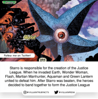 Source: Brave and the Bold 28 (1960) dccomics geek picoftheday like follow batman: SARRO  Follow me on Twitter!  50MEONE  Starro is responsible for the creation of the Justice  League. When he invaded Earth, Wonder Woman,  Flash, Martian Manhunter, Aquaman and Green Lantern  united to defeat him. After Starro was beaten, the heroes  decided to band together to form the Justice League  CO VILLA INTRUEFACTS VILLAIN PEDIA Source: Brave and the Bold 28 (1960) dccomics geek picoftheday like follow batman
