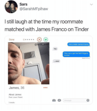 James Franco, Memes, and Roommate: Sars  @SarahMFpihaw  I still laugh at the time my roommate  matched with James Franco on Tinder  Done  @will_ent  Are u really James Franco  Yes  Then can u get me Seth Rogens  number  Read 805 PM  WOW  James, 36  About James  Poet. Lover. Friend.  Message  I create. Damn😂