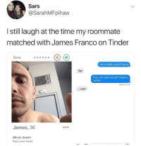 Anaconda, James Franco, and Memes: Sars  @SarahMFpihaw  still laugh at the time my roommate  matched with James Franco on Tinder  Done  Are u really James Franco  Yes  Then can u get me Seth Rogens  number  Read 8:45 P  ....wow  James, 36  About James  Poet. Lover. Friond. James Franco will 100% give you a UTI.
