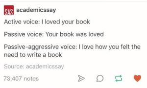Love, Book, and Passive Aggressive: SAS academicssay  Active voice: I loved your book  Passive voice: Your book was loved  Passive-aggressive voice: I love how you felt the  need to write a book  Source: academicssay  73,407 notes