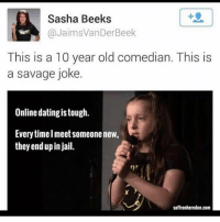 Online dating: Sasha Beeks  @JaimsVanDerBeek  suss  This is a 10 year old comedian. This is  a savage joke.  Online dating is tough.  Everytimelmeet someone new,  they end up in jail.  saffronherndon.com