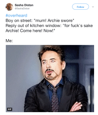 """Come Here Now: Sasha Distan  @SashaDistan  Follow  #overheard  Boy on street: """"mum! Archie swore""""  Reply out of kitchen window: """"for fuck's sake  Archie! Come here! Now!""""  GIF"""