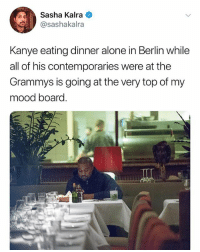 (@sashakalra): Sasha Kalra  @sashakalra  Kanye eating dinner alone in Berlin while  all of his contemporaries were at the  Grammys is going at the very top of my  mood board. (@sashakalra)