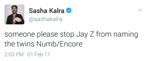 Jay, Jay Z, and Twins: Sasha Kalra  @sashakalra  someone please stop Jay Z from naming  the twins Numb/Encore  2:03 PM 01 Feb 17 What the hell is he waiting for