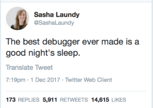 Twitter, Best, and Good: Sasha Laundy  @Sashal aundy  The best debugger ever made is a  good night's sleep  Translate Tweet  7:19pm 1 Dec 2017 Twitter Web Client  173 REPLIES 5,911 RETWEETS 14,615 LIKES The best debugger in the world