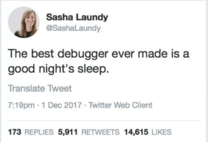 Yeah why not: Sasha Laundy  @SashaLaundy  The best debugger ever made is a  good night's sleep.  Translate Tweet  7:19pm-1 Dec 2017 Twitter Web Client  173 REPLIES 5,911 RETWEETS 14,615 LIKES Yeah why not