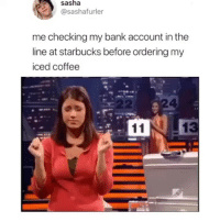 I wonder if the Queen makes Meghan Markle reenact this.: sasha  sashafurler  me checking my bank account in the  line at starbucks before ordering my  iced coffee  E 22  4 I wonder if the Queen makes Meghan Markle reenact this.