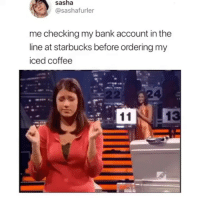 That will be $5.49 for your coffee and yes that is Meghan Markle: sasha  @sashafurler  me checking my bank account in the  line at starbucks before ordering my  iced coffee  2  4 That will be $5.49 for your coffee and yes that is Meghan Markle