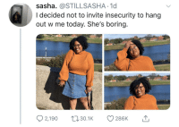 Girl, Today, and Sasha: sasha. @STILLSASHA 1d  I decided not to invite insecurity to hang  out w me today. She's boring.  2,1900. 286K  30.1K You go girl