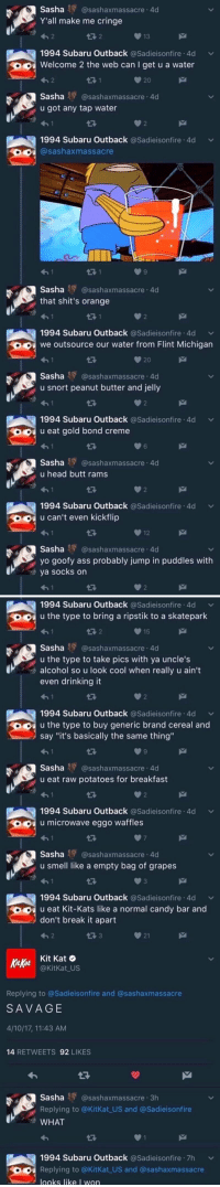 "me🍫irl: Sasha  Y Casashaxmassacre 4d  Y'all make me cringe  13  1994 Subaru Outback  a Sadieisonfire 4d v  Welcome 2 the web can I get u a water  Sasha  AY @sashaxmassacre.4d  u got any tap water  1994 Subaru Outback  asadieisonfire 4d v  Sashaxmassacre  Sasha  HY (asashaxmassacre 4d  that shit's orange  1994 Subaru Outback  asadieisonfire 4d v  we outsource our water from Flint Michigan  20  Sasha AY @sashaxmassacre.4d  u snort peanut butter and jelly  1994 Subaru Outback  asadieisonfire 4d v  u eat gold bond creme  Sasha  Ay @sashaxmassacre.4d  u head butt rams  1994 Subaru Outback  asadieisonfire 4d v  u can't even kickflip  Sasha  AY @sashaxmassacre.4d  yo goofy ass probably jump in puddles with  ya socks on   1994 Subaru Outback  asadieisonfire 4d v  O u the type to bring a ripstik to a skatepark  15  Sasha AY @sashaxmassacre .4  u the type to take pics with ya uncle's  alcohol so u look cool when really u ain't  even drinking it  1994 Subaru Outback  Sadieisonfire 4d v  u the type to buy generic brand cereal and  say ""it's basically the same thing""  Sasha RY @sashaxmassacre.4d  u eat raw potatoes for breakfast  1994 Subaru Outback  asadieisonfire 4d v  u microwave eggo waffles  Sasha  RY @sashaxmassacre.4d  u smell like a empty bag of grapes  1994 Subaru Outback  asadieisonfire 4d v  u eat Kit-Kats like a normal candy bar and  don't break it apart  21  Kit Kat O  Kitkat  @KitKat US  Replying to @Sadieisonfire and @sash axmassacre  SAVAGE  4/10/17, 11:43 AM  14  RETWEETS  92  LIKES  Sasha sashaxmassacre 3h  Replying to @KitKat US and @Sadieisonfire  WHAT  1994 Subaru Outback  a Sadieisonfire 7h v  Replying to @KitKat US and @sashaxmassacre  looks like I won me🍫irl"