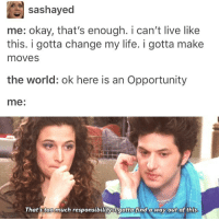 Memes, 🤖, and Sashay: sashayed  me: okay, that's enough. i can't live like  this. i gotta change my life. i gotta make  moves  the world: ok here is an Opportunity  me  That's too much responsibility Ugotta find a way out of this I know I say I'm tired a lot but this time I'm really tired