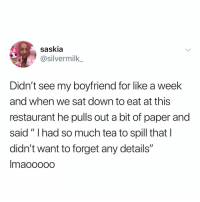 "Cute, Memes, and Restaurant: saskia  @silvermilk  Dian't see my boyfriend for like a week  and when we sat down to eat at this  restaurant he pulls out a bit of paper and  said"" Ihad so much tea to spill that l  didn't want to forget any details""  maooOOO Cute"
