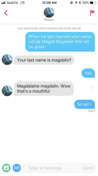 Gif, Wow, and Yes: SaskTel LTE  12:08 AM  Magda  YOU MATCHED WITH MAGDA ON 2018-09-06  When we get married your name  will be Magda Magdalin this will  be great  Your last name is magdalin?  Yes  Magdalaine magdalin. Wow  that's a mouthful  So am l  Sent  GIF  ype a message  Send Cards were finally in my favour