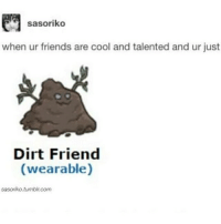 Memes, 🤖, and Chemistry: sasoriko  when ur friends are cool and talented and ur just  Dirt Friend  (wearable)  sasoriko tumblin com i have to be in chemistry fOr sOo lOooOoOnNgGgGGg