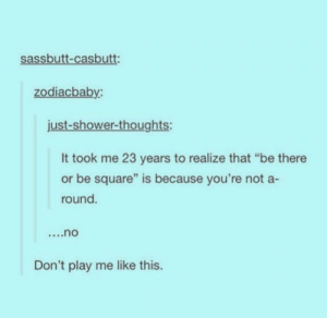 """Shower, Shower Thoughts, and Square: sassbutt-casbutt:  zodiacbaby  just-shower-thoughts:  It took me 23 years to realize that """"be there  or be square"""" is because you're not a-  round.  Don't play me like this. Dont play me like this"""