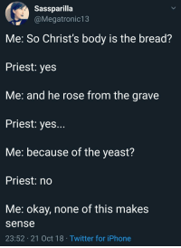 Iphone, Twitter, and Lost: Sassparilla  @Megatronic13  Me: So Christ's body is the bread?  Priest: ye:s  Me: and he rose from the grave  Priest: yes..  Me: because of the yeast?  Priest: no  Me: okay, none of this makes  sense  23:52 21 Oct 18 Twitter for iPhone Im still lost