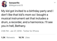 Birthday, Dank, and Iphone: Sassparilla  @Megatronic13  My kid got invited to a birthday party and I  don't like that kid's mom so l bought a  musical instrument set that includes a  drum, a recorder, and a harmonica. Il'll see  you in hell, Bethany.  2:06 PM. Jan 27, 2019 Twitter for iPhone  1.2K Retweets 6.7K Likes Evil works in devious ways.