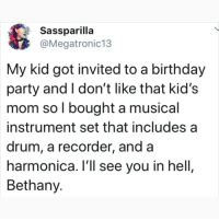 Birthday, Memes, and Party: Sassparilla  @Megatronic13  My kid got invited to a birthday  party and I don't like that kid's  mom so l bought a musical  instrument set that includes a  drum, a recorder, and a  harmonica. l'll see you in hell,  Bethany. Calm down Satan 😂