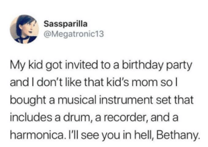 Birthday, Party, and Kids: Sassparilla  @Megatronic13  My kid got invited to a birthday party  and I don't like that kid's mom so I  bought a musical instrument set that  includes a drum, a recorder, and a  harmonica. I'll see you in hell, Bethany. I hate Bethany's guts!